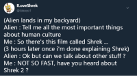 Shrek, Alien, and Stuff: ILoveShrek  @Jokoyo1  (Alien lands in my backyard)  Alien : Tell me all the most important things  about human culture  Me So there's this film called Shrek  (3 hours later once i'm done explaining Shrek)  Alien : Ok but can we talk about other stuff?  Me NOT SO FAST, have you heard about  Shrek 2? me irl