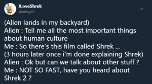 Dank, Memes, and Shrek: ILoveShrek  @Jokoyo1  (Alien lands in my backyard)  Alien : Tell me all the most important things  about human culture  Me: So there's this film called Shrek ...  hours later once i'm done explaining Shrek)  Alien Ok but can we talk about other stuff?  Me NOT SO FAST, have you heard about  Shrek 2? me irl by Theboss12312 FOLLOW 4 MORE MEMES.