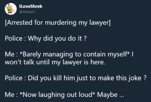Dank, Lawyer, and Memes: ILoveShrek  @Jokoyo1  [Arrested for murdering my lawyer]  Police Why did you do it?  Me: *Barely managing to contain myself* I  won't talk until my lawyer is here.  Police : Did you kill him just to make this joke?  Me *Now laughing out loud* Maybe... meirl by cool-guy12 FOLLOW 4 MORE MEMES.