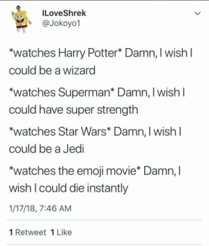 Dank, Emoji, and Harry Potter: ILoveShrek  @Jokoyo1  watches Harry Potter* Damn, I wish I  could be a wizard  *watches Superman* Damn, I wish I  could have super strength  watches Star Wars* Damn, I wish I  could be a Jedi  *watches the emoji movie* Damn, I  wish I could die instantly  1/17/18, 7:46 AM  1 Retweet 1 Like Emoji movie isn't new but I'll post it anyway I need karma by cdudmaster2451 FOLLOW 4 MORE MEMES.