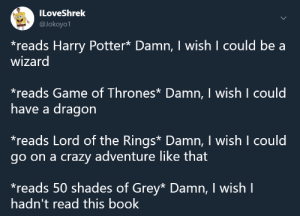 Crazy, Game of Thrones, and Harry Potter: ILoveShrelk  @Jokoyo1  *reads Harry Potter* Damn, I wish I could be a  wizard  reads Game of Thrones Damn, I wish I could  have a dragon  reads Lord of the Rings* Damn, I wish I could  go on a crazy adventure like that  reads 50 shades of Grey* Damn, I wish I  hadn't read this book meirl