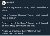 Crazy, Game of Thrones, and Harry Potter: ILoveShrelk  @Jokoyol  *reads Harry Potter* Damn, I wish I could be a  wizard  reads Game of Thrones Damn, I wish I could  have a dragon  reads Lord of the Rings* Damn, I wish I could  go on a crazy adventure like that  reads 50 shades of Grey* Damn, I wish I  hadn't read this book meirl