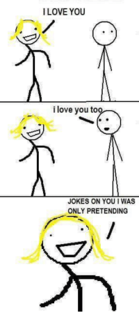 me irl: ILOVEYOU  i love you too  JOKES ON YOU WAS  ONLY PRETENDING me irl