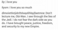 Empire, Jedi, and Star Wars: ily: i love you  ilysm: i love you so much  dlmoisttlotjidnftdsaydihbpjfastmne: Don't  lecture me, Obi-Wan. I see through the lies of  the Jedi. do not fear the dark side as you  do. have brought peace, justice, freedom,  and security to my new Empire. These new acronyms are getting out of hand...  Posted by Aaron Johnson