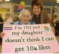 Memes, 🤖, and Can: I'm 102  my daughter  and s)  doesn't think I can  get 10k likes :)