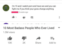 Badass People: I'm 15 and I watch porn and have sex and you can  fight me if you think your gona change anything  3 weeks ago  10 Most Badass People Who Ever Lived  1.5M views  10K  2K  Share  Add to