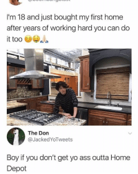 Ass, Memes, and Yo: I'm 18 and just bought my first home  after years of working hard you can do  it too 69  8  The Don  @JackedYoTweets  Boy if you don't get yo ass outta Home  Depot 🤣💀