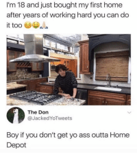 Ass, Yo, and Work: I'm 18 and just bought my first home  after years of working hard you can do  The Don  @JackedYoTweets  Boy if you don't get yo ass outta Home  Depot Hard work pays off