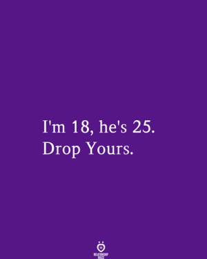 Im 18: I'm 18, he's 25.  Drop Yours.  RELATIONSHIP  RILES