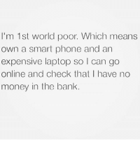 Money, Phone, and Relationships: I'm 1st world poor. Which means  own a smart phone and an  expensive laptop so l can go  online and check that I have no  money in the bank.