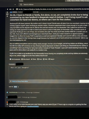 """Post history shows he is just being a karma-whore and lying on a post: Im 26, I have no friends or family, live alone  YouTube  Q Search r/Advice  Im 26, I have no friends or family, live alone, no car, am completely broke due to being scammed by my new lan  295  r/Advice · Posted b  hours ago  Im 26, I have no friends or family, live alone, no car, am completely broke due to being  scammed by my new landlord in desperate need of clothes. I can't bring myself to ask  coworkers for hand-me-downs, so where can I turn for free clothes.  295  Backstory(TL;DR down bottom): My mother and 2 closest 'actual' friends were all taken from me recentlyish, leaving me to  entirely support myself. Upon receiving an eviction notice, I found an apartment that is close enough to my job to walk. I  only had $300 and the deposit was $1,300 for first and last months rent. On November 15th I talked the landlord into  letting me make payments in order to hold it (not move in until it's fully paid). On December 12th, a months worth of  paychecks finally got me a set of keys, but not before she said """"You know you'll owe another $650 for a months rent on  the 15th, if you can't afford it and changed your mind that's fine"""", mind you I never moved in or signed anything. I  begged her to allow me to pay THAT in payments as well and explained I literally can't count $1,300 as a loss and move  on, and she slipped in that 'moneys been tough because my husband's out of work and we have no income'. Safe to say  she tried playing me, no?  Due to walking everywhere and no eating nearly enough, I've lost a lot of weight, and all my clothes are Ill fitting, which  has left me really self conscious on top of being majorly depressed. Is there such thing as a food bank but for clothes or  something? I dont care if they're 'lame dad clothes' instead of """"Fresh Threads"""", I just can't stand wearing 4 size too big  jeans and XL shirts when I can easily fit in a medium now.  TL;DR: I'm in debt to my landlord for"""