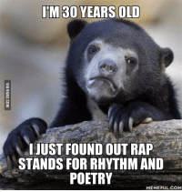 Poetry: IM 30 YEARS OLD  I JUST FOUND OUT RAP  STANDS FOR RHYTHMAND  POETRY  MEMEFUL COM