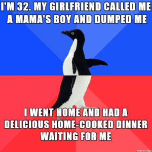family first: I'M 32. MY GIRLFRIEND CALLED ME  A MAMA'S BOY AND DUMPED ME  I WENT HOME AND HAD A  DELICIOUS HOME-COOKED DINNER  WAITING FOR ME  made on imgur family first