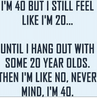same: IM 40 BUTI STILL FEEL  LIKE I'M 20  UNTILIHANG OUT WITH  SOME 20 YEAR OLDS  HEN IM LIKE NO, NEVER  MIND, I'M 40 same