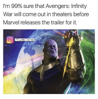 Memes, True, and Avengers: I'm 99% sure that Avengers: Infinity  War will come out in theaters before  Marvel releases the trailer for it.  O MARVELTRUEFACTS Probably true😂 Remember that scene in Avengers 1 where the team is on the street in Manhattan standing in a circle and the camera just pans around them? If we get a shot like that in Infinity War I will legitimately cry. Via: @marveltruefacts avengersinfinitywar infinitywar captainamericacivilwar avengers ageofultron marvel thanos guardiansofthegalaxy thor ironman captainamerica spiderman spidermanhomecoming tonystark chrisevans buckybarnes doctorstrange thorragnarok