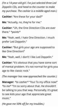 """Dad, Girls, and Head: (I'm a 14-year-old girl. Ive just selected three Led  Zeppelin CDs, and head to the counter to make  my purchase. The cashier is a middle-aged man.)  Cashier: """"Are these for your dad?""""  Me: """"Actually, no, they're for me.""""  Cashier: """"Uh, the One Direction CDs are over  there."""" *points*  Me: """"Yeah, well, I hate One Direction. I much  prefer Led Zeppelin.""""  Cashier:""""But girls your age are supposed to  like One Direction!""""  Me: Yeah, well, I don't! I like Led Zeppelin.""""  Cashier: """"It's obvious that you have some sort  of mental problem t's not normal for girils you  age to like classic rock.""""  (The manager has now approached the counter.)  Manager: *to cashier """"You! To my office now!""""  *to me* """"l'm so sorry about that. He shouldn't  be talking to you that way. Personally, it's great  to see kids your age that appreciate great  music.""""  (He gave me 50% off for my troubles.)"""