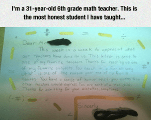 srsfunny:  An Honest Letter From A Studenthttp://srsfunny.tumblr.com/: I'm a 31-year-old 6th grade math teacher. This is  the most honest student I have taught...  Dear M  This week is a week to appreciat what  our teachers have done för us. This letter is sent to  one of my fa verite teachers. Thanks for teaching us one  favorite subjects. You teoch in  a funsish way  my fouerite  of  my  which is one of the reason youn ane of  teachers. You have a sense of humor that you cpress that  o ther teachers would supress You are sort of a man child.  Thanks for admitting for your mistakes, sometimes.  (-#)  Sincerly srsfunny:  An Honest Letter From A Studenthttp://srsfunny.tumblr.com/
