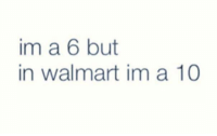 True, Walmart, and Dat: im a 6 but  in walmart im a 10 True dat.