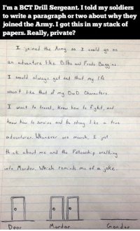 <p>Army Humor.</p>: I'm a BCT Drill Sergeant. I told my soldiers  to write a paragraph or two about why they  joined the Army. I got this in my stack of  papers. Really, private?  エ.soined the Army so I could go on  an adventure ike B.lbo and Frodo Bns  I wo aly et nd that y lst  wasn't like ,at。fmy DND Characters.  I want to fravel, Knos haw to fight, and  knod heu to survive and be stons lke a tev  adventurer Wheevere march, I  think abeut me and the Felloush walki  ㄅ  into Mordor. Wh.ch rıminds mı。f a Joke  Mordor  oor <p>Army Humor.</p>