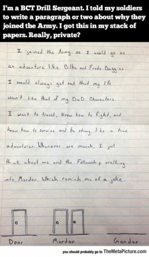 srsfunny:Army Humor: I'm a BCT Drill Sergeant. I told my soldiers  to write a paragraph or two about why they  joined the Army. I got this in my stack of  papers. Really, private?  E yained the Arms so 1 could 40an  an adventure l ke 6.lbo and Frod。Cagg:ns.  I wisld al t nd tht my Ife  waso t like that of DND Characters  I want to fravel, Kne heu to fight, and  knod hou to Survive and b ss ke a teue  adventurer Whenever e marsh, I t  think abeut me and the Felloush walki  443 ACT  inta Mordor. Wh:ch reminds me of a oke  0  Mord or  oor  you should probably go to TheMetaPicture.com srsfunny:Army Humor