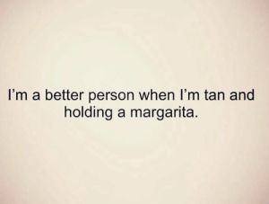 Better Person: I'm a better person when I'm tan and  holding a margarita.