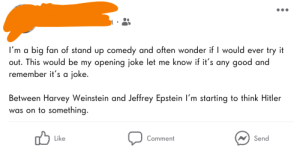 LOL you should try stand up!: I'm a big fan of stand up comedy and often wonder if I would ever try it  out. This would be my opening joke let me know if it's any good and  remember it's a joke.  Between Harvey Weinstein and Jeffrey Epstein I'm starting to think Hitler  was on to something.  Like  Send  Comment LOL you should try stand up!