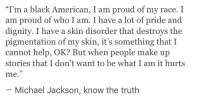 "Michael Jackson, American, and Black: ""I'm a black American, I am proud of my race. I  am proud of who I am. I have a lot of pride and  dignity. I have a skin disorder that destroys the  pigmentation of my skin, it's something that I  cannot help, OK? But when people make up  stories that I don't want to be what I am it hurts  me.  93  Michael Jackson, know the truth"