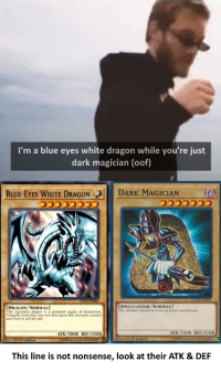 Yu-Gi-Oh, Blue, and White: I'm a blue eyes white dragon while you're just  dark magician (oof)  BLUE-EYES WHITE DRAGON CB  DARK MAGICIAN  DRAGON/NORMAL  This  SPELLCASTER/NORMALI  The ultimate wizand in terms of attack and defense  dragon is a  engine of destruction  und unvd to eli Dlwhve aced this awesome creature  ATK/3000 DEF/2500  ATK /2500 DEF/2100  This line is not nonsense, look at their ATK & DEF