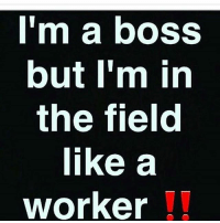 IT'S ALL LOVE: I'm a boss  but I'm in  the field  like a  worker IT'S ALL LOVE