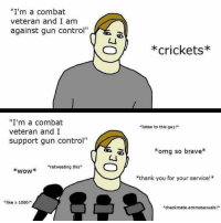 "Memes, Money, and Omg: ""I'm a combat  veteran and I am  against gun control""  *crickets*  ""I'm a combat  veteran and I  support gun control""  listen to this guy!  omg so brave  ""retweeting this  *wow  *thank you for your service!*  like x 1000!  checkmate ammosexuals! They must all be getting paid a lot of money to betray the oath they took ...... that oath never expires. To defend the constitution (our rights) against all enemies foreign and domestic. They must not want to lose their endorsements and high paid contracts with these liberal gun control loving corporations. Tag & Follow @unclesamsmisguidedchildren UncleSamsMisguidedChildren"