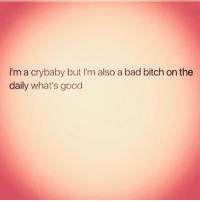 Pretty much 💁🙆🙌💃💃😂😂😂😂😂: i'm a cry baby but I'm also a bad bitch on the  daily what's good Pretty much 💁🙆🙌💃💃😂😂😂😂😂