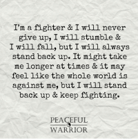 never give up: I'm a fighter & I will never  give up, I will stumble &  I will fall, but I will always  stand back up. It might take  me longer at times & it may  feel like the whole world is  against me, but I will stand  back up & keep fighting.  PEACEFUL  WARRIOR