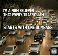 True.: IM A FIRM BELIEVER  THAT EVERY TRAFFIC JAM  STARTS WITH ONE DUMBASS  Sos de  Continental True.
