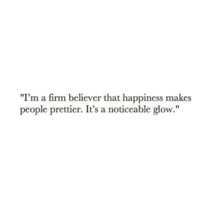 """Happiness, Firm, and Glow: """"I'm a firm believer that happiness makes  people prettier. It's a noticeable glow."""""""