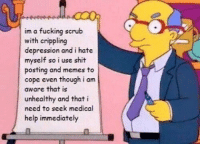 meirl: im a fucking scrub  with crippling  depression and i hate  myself so i use shit  posting and memes to  cope even though i am  aware that is  unhealthy and that i  need to seek medical  help immediately meirl