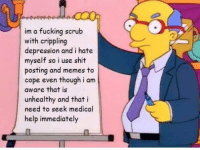 Fucking, Memes, and Scrubs: im a fucking scrub  with crippling  depression and i hate  myself so i use shit  posting and memes to  cope even though i am  aware that is  unhealthy and that i  need to seek medical  help immediately