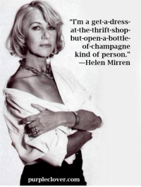 """Memes, Thrift Shop, and Champagne: """"I'm a get-a-dress-  at-the-thrift-shop-  but open-a-bottle-  of-champagne  kind of person.""""  Helen Mirren  purpleclover.com"""