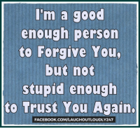 Memes, Forgiveness, and 🤖: I'm a good  enough person  to Forgive You  but not  stupid enough  to Trust You Again.  FACEBOOK COM/LAUGHOUTLOUDLY247 I'm a good enough person to Forgive You, but not stupid enough to Trust You Again.