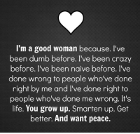 Good Woman: I'm a good woman because. I've  been dumb before. I've been crazy  before. I've been naive before. I've  done wrong to people who've done  right by me and I've done right to  people who've done me wrong. It's  life. You grow up. Smarten up. Get  better. And want peace.