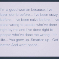 Good Woman: I'm a good woman because.. I've  been dumb before... I've been crazy  before... I've been naive before... I've  done wrong to people who've done  right by me and I've done right to  people who've done me wrong.. It's  life... You grow up..Smarten up.. Get  better. And want peace.