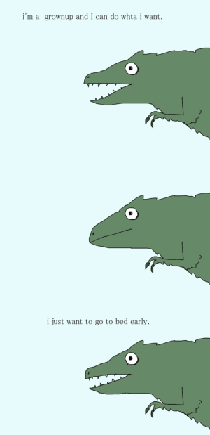 shittydinosaurdrawings:today I are. tired.: i'm a grownup and I can do whta i want.   i just want to go to bed early. shittydinosaurdrawings:today I are. tired.