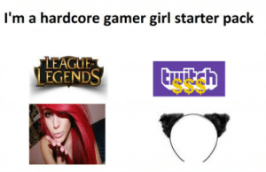 Girl, Starter Pack, and League: I'm a hardcore gamer girl starter pack  LEAGUE  LEGENDS The Starter pack