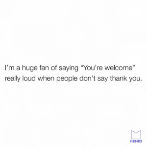 """Dank, Memes, and Thank You: I'm a huge fan of saying """"You're welcome'""""  really loud when people don't say thank you.  31  MEMES Gotta let em know whats up."""