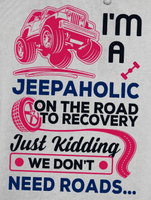 : I'm  A  JEEPAHOLIC  TON THE ROAD  TO RECOVERY  Just Kidding  WE DON'T  NEED ROADS...
