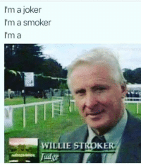 Joker, Band, and Stroke: I'm a joker  I'm a smoker  I'm a  WILLIE STROKE  Tudge One for fans of the Steve Miller Band..