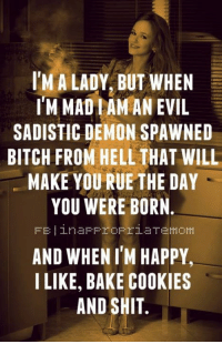 Demonizer: IM A LADY, BUT WHEN  IM MADIAMAN EVIL  SADISTIC DEMON SPAWNED  BITCH FROM HELL THAT WILL  MAKE YOU RUE THE DAY  YOU WERE BORN  AND WHEN I'M HAPPY  I LIKE, BAKE COOKIES  AND SHIT.