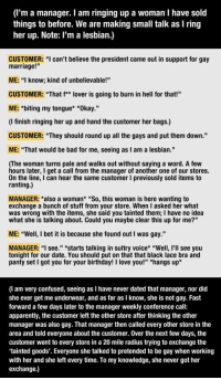 """<p>Ignorant Customer Learns A Very Important Lesson.</p>: (I'm a manager. I am ringing up a woman I have sold  things to before. We are making small talk as I ring  her up. Note: l'm a lesbian.)  CUSTOMER: """"I can't believe the president came out in support for gay  marriage!'""""  ME: """"I know; kind of unbelievable!""""  CUSTOMER: """"That f** lover is going to burn in hell for that!""""  ME: *biting my tongue* """"Okay.""""  (I finish ringing her up and hand the customer her bags.)  CUSTOMER: """"They should round up all the gays and put them down.""""  ME: """"That would be bad for me, seeing as I am a lesbian.""""  (The woman turns pale and walks out without saying a word. A few  hours later, I get a call from the manager of another one of our stores.  On the line, I can hear the same customer I previously sold items to  ranting.)  MANAGER: *also a woman* """"So, this woman is here wanting to  exchange a bunch of stuff from your store. When I asked her what  was wrong with the items, she said you tainted them; I have no idea  what she is talking about. Could you maybe clear this up for me?""""  ME: """"Well, I bet it is because she found out I was gay.""""  MANAGER: """"I see."""" *starts talking in sultry voice* """"Well, I'll see you  tonight for our date. You should put on that that black lace bra and  panty set I got you for your birthday! I love you!"""" *hangs up'*  (I am very confused, seeing as I have never dated that manager, nor did  she ever get me underwear, and as far as I know, she is not gay. Fast  forward a few days later to the manager weekly conference call:  apparently, the customer left the other store after thinking the other  manager was also gay. That manager then called every other store in the  area and told everyone about the customer. Over the next few days, the  customer went to every store in a 20 mile radius trying to exchange the  tainted goods'. Everyone she talked to pretended to be gay when working  with her and she left every time. To my knowledge, she never got her  exchange.) <p>I"""