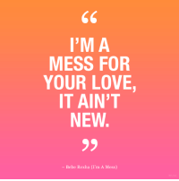 Love, Bebe, and Bebe Rexha: I'M A  MESS FOR  YOUR LOVE  IT AIN'T  NEW  - Bebe Rexha (I'm A Mess)
