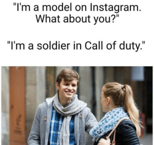 "meme delivery, we'll leave it at the front door: ""I'm a model on Instagram.  What about you?""  ""I'm a soldier in Call of duty."" meme delivery, we'll leave it at the front door"