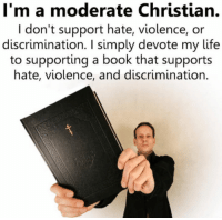 Atheistgirl: I'm a moderate Christian.  I don't support hate, violence, or  discrimination. simply devote my life  to supporting a book that supports  hate, violence, and discrimination. Atheistgirl